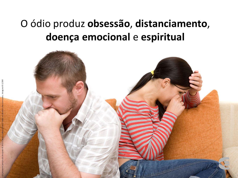 O ódio produz obsessão, distanciamento, doença emocional e espiritual