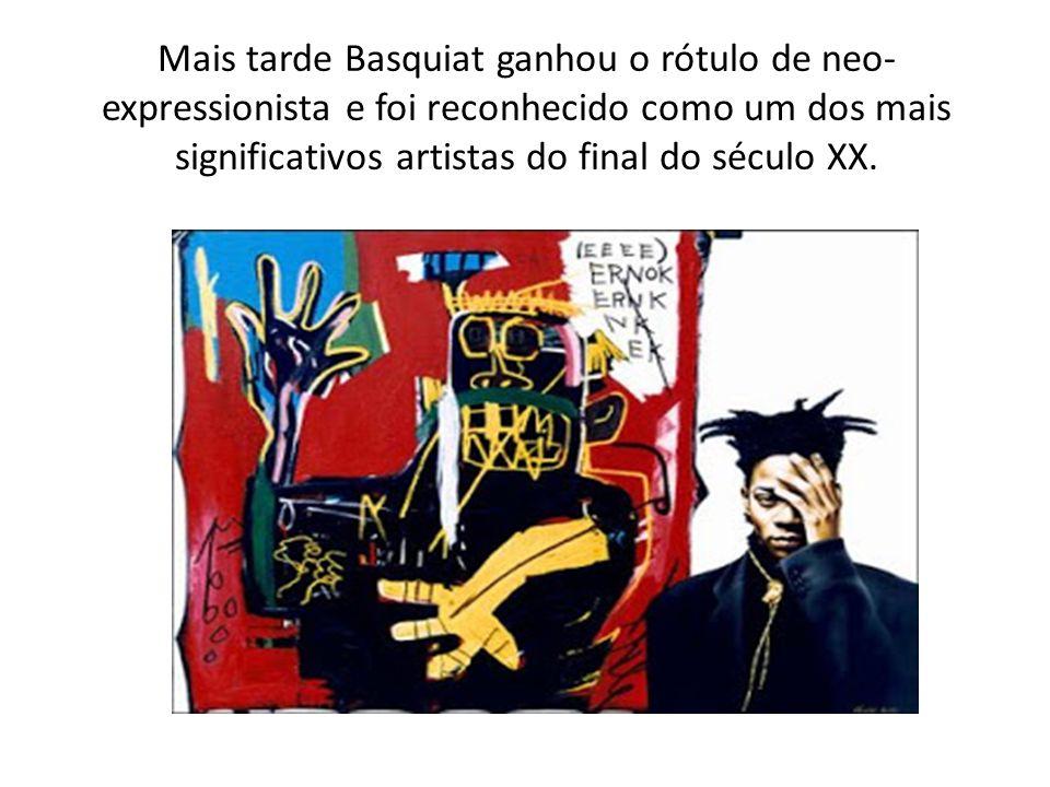 Mais tarde Basquiat ganhou o rótulo de neo-expressionista e foi reconhecido como um dos mais significativos artistas do final do século XX.
