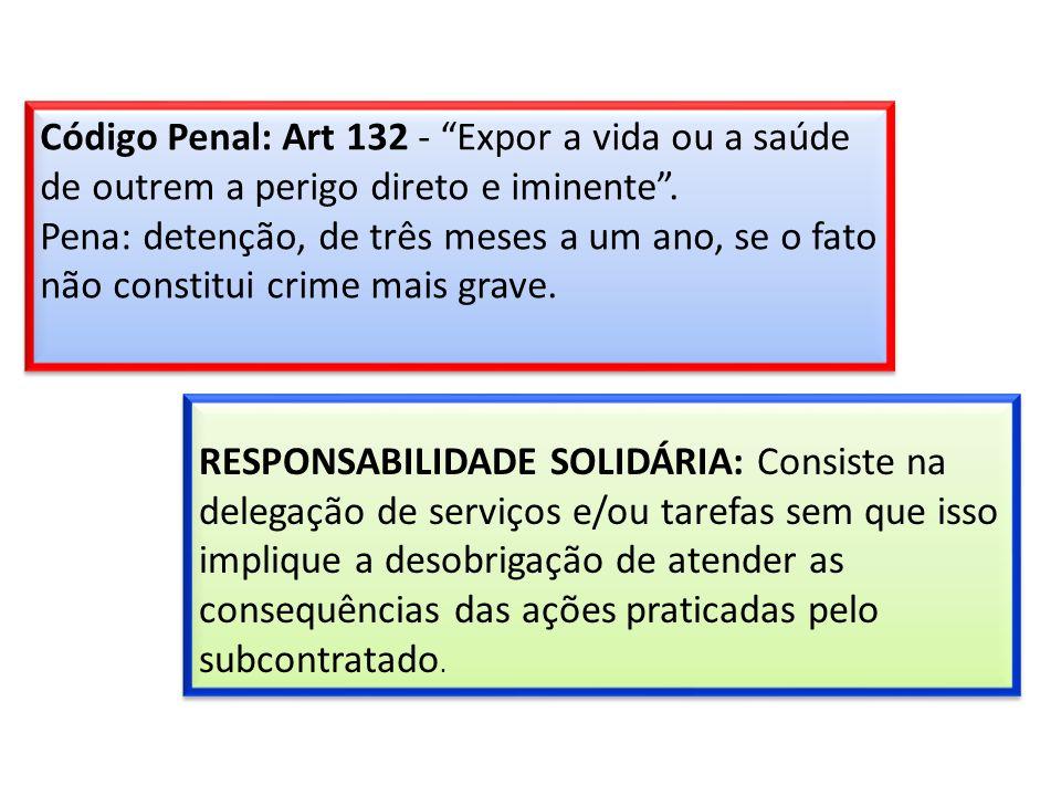 Código Penal: Art 132 - Expor a vida ou a saúde de outrem a perigo direto e iminente . Pena: detenção, de três meses a um ano, se o fato não constitui crime mais grave.