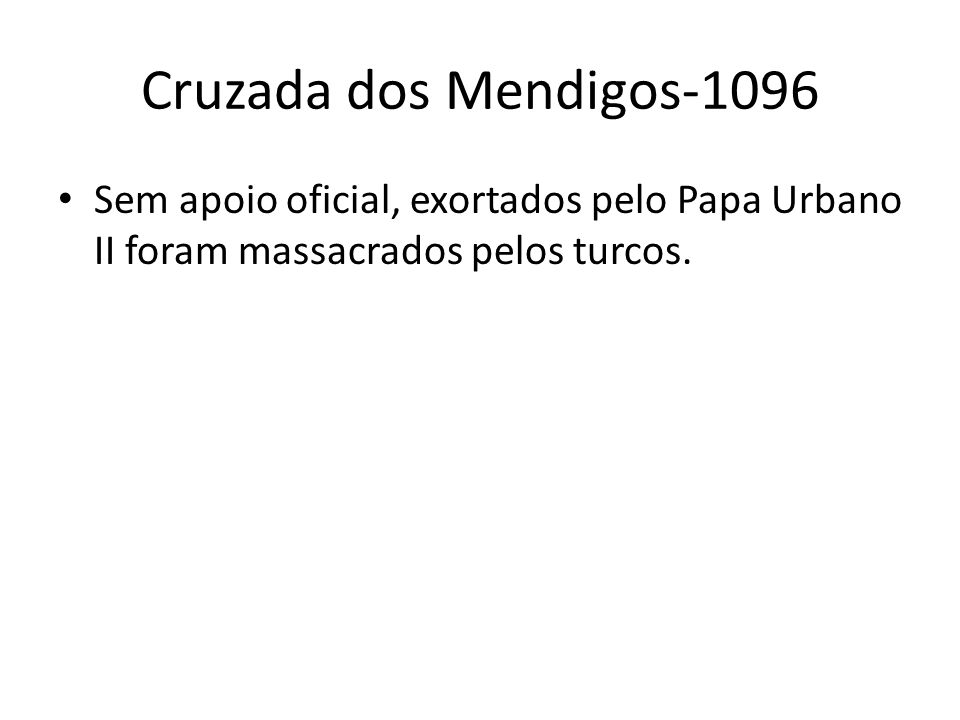 Cruzada dos Mendigos-1096 Sem apoio oficial, exortados pelo Papa Urbano II foram massacrados pelos turcos.