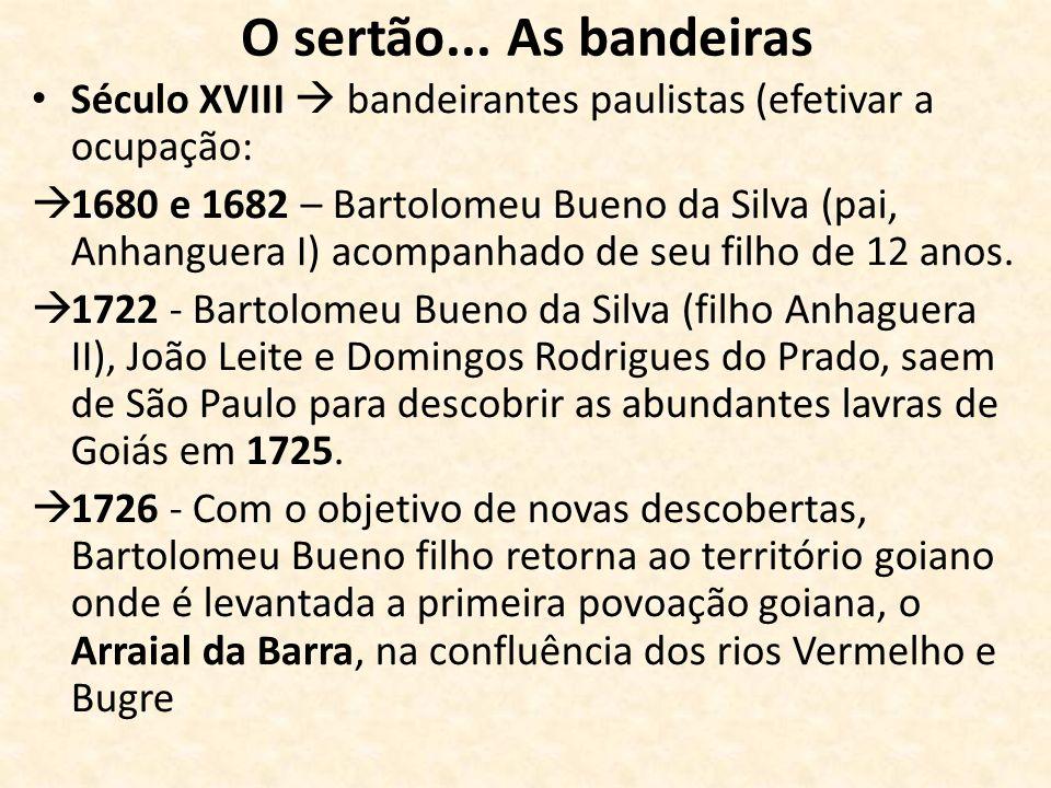 O sertão... As bandeiras Século XVIII  bandeirantes paulistas (efetivar a ocupação: