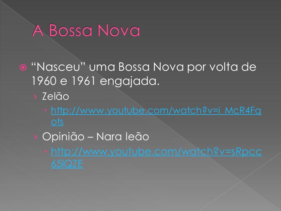 A Bossa Nova Nasceu uma Bossa Nova por volta de 1960 e 1961 engajada. Zelão. http://www.youtube.com/watch v=i_McR4Fqots.