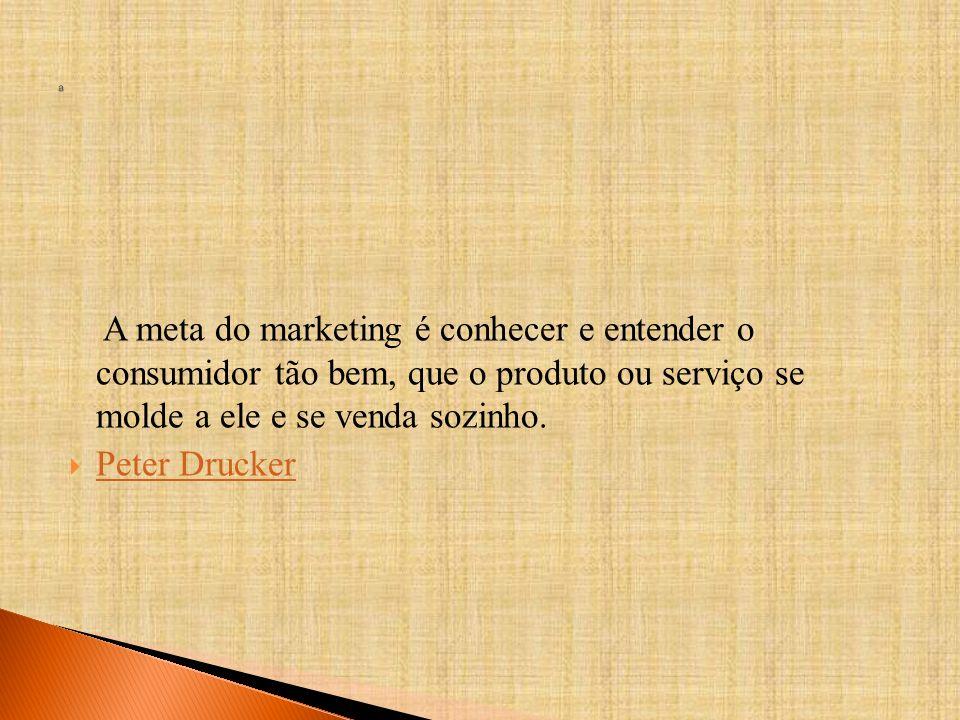 a A meta do marketing é conhecer e entender o consumidor tão bem, que o produto ou serviço se molde a ele e se venda sozinho.