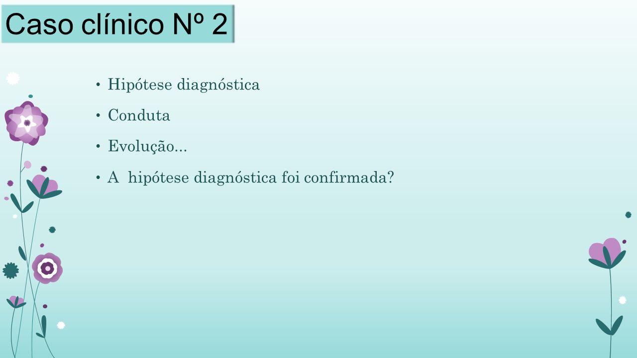 Caso clínico Nº 2 Hipótese diagnóstica Conduta Evolução...