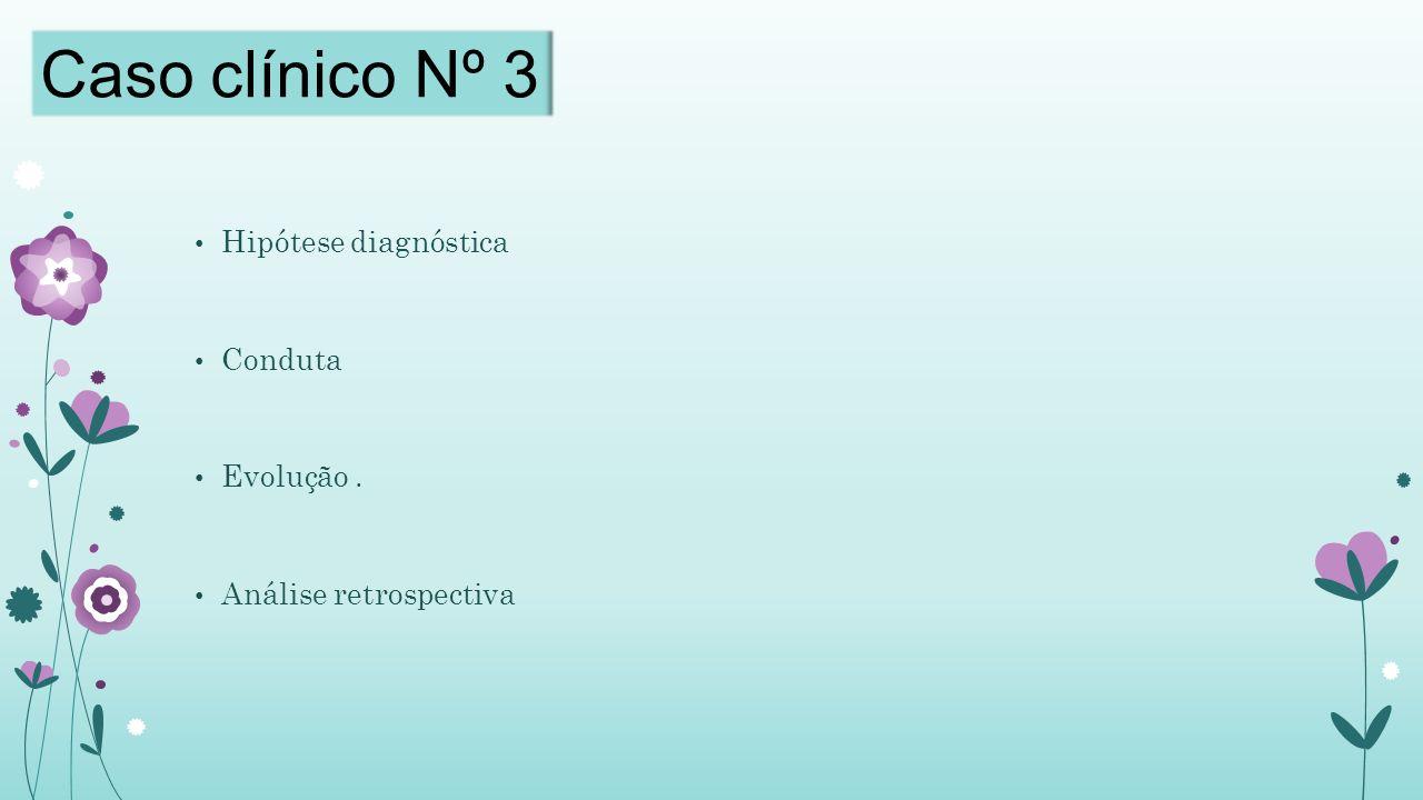Caso clínico Nº 3 Hipótese diagnóstica Conduta Evolução .
