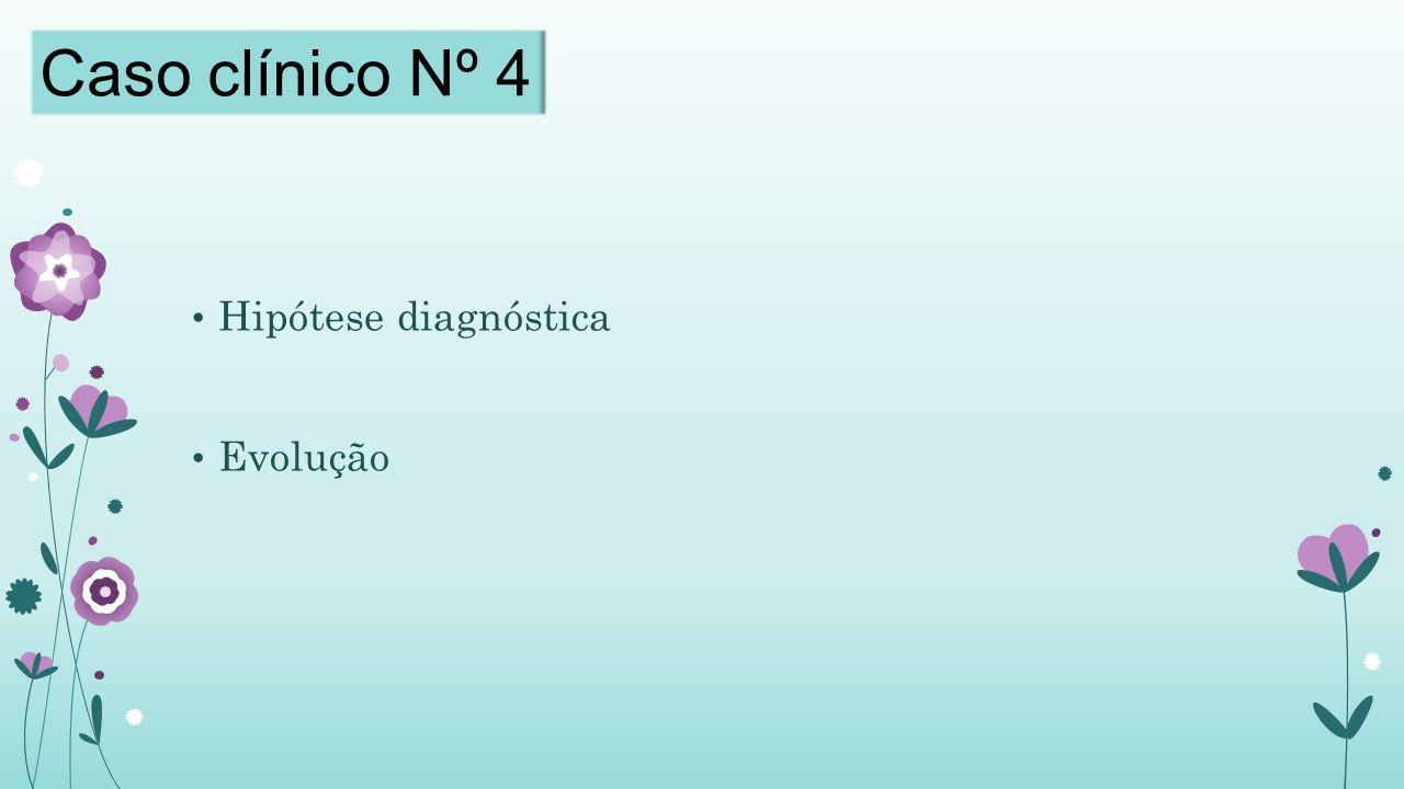 Caso clínico Nº 4 Hipótese diagnóstica Evolução