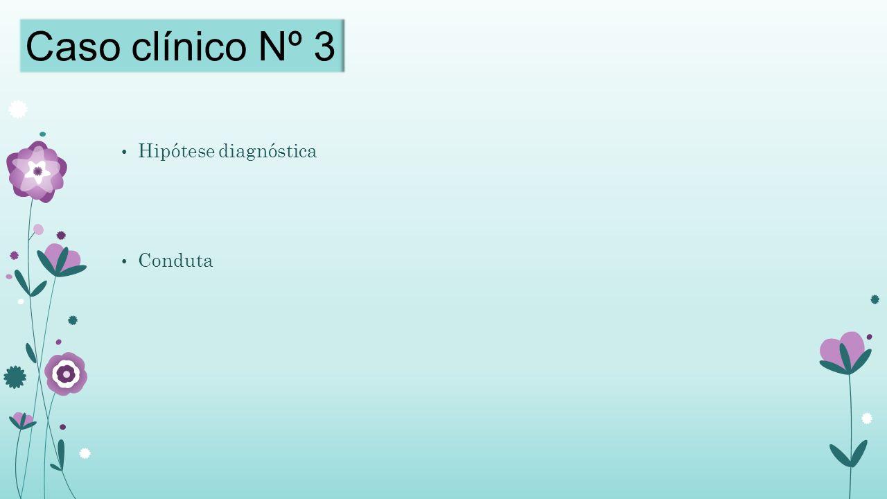 Caso clínico Nº 3 Hipótese diagnóstica Conduta