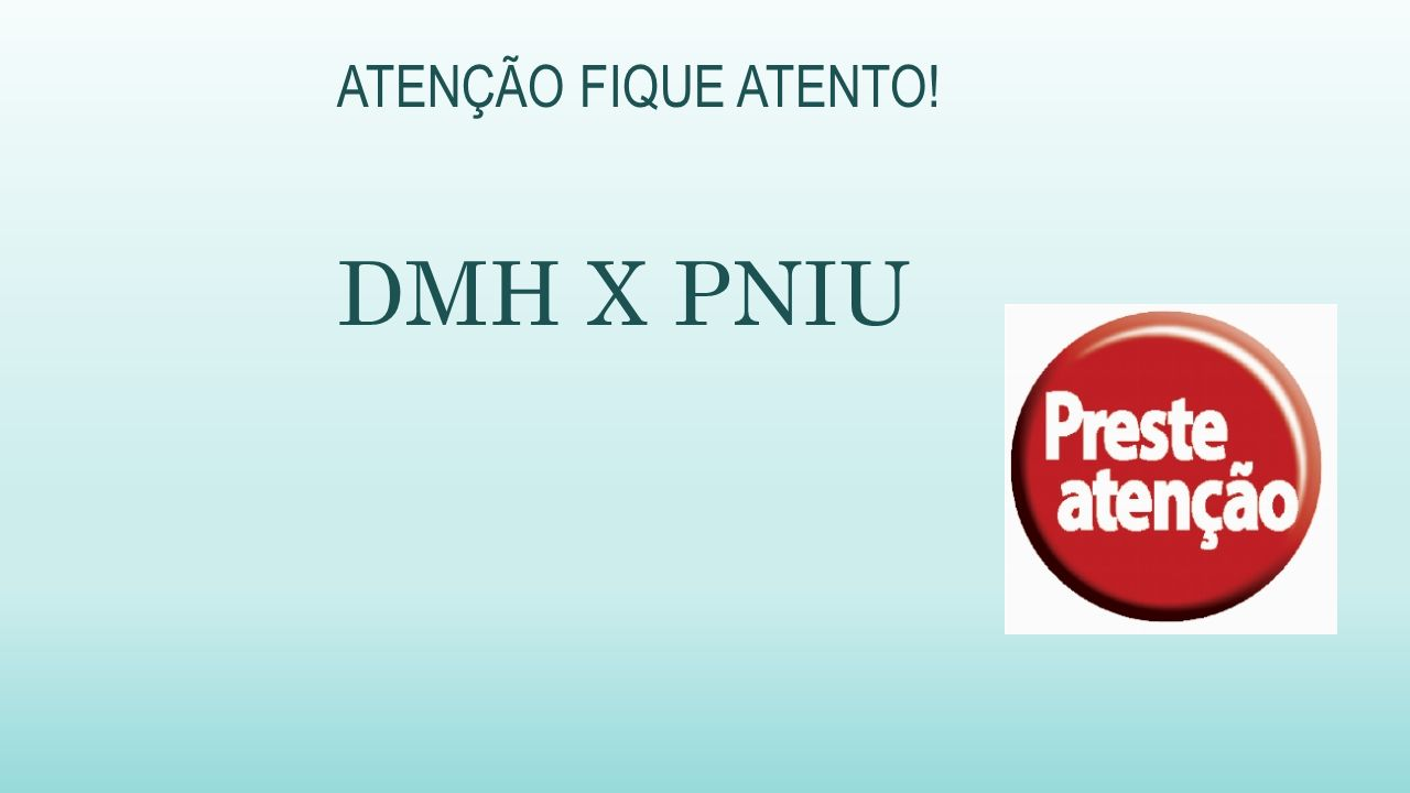 ATENÇÃO FIQUE ATENTO! DMH X PNIU