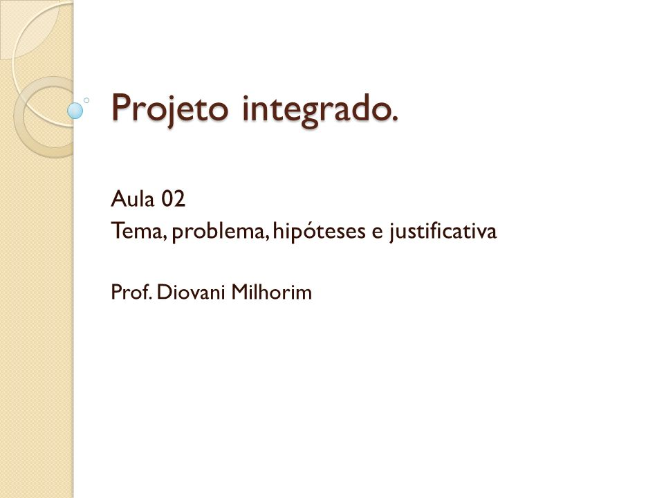 Projeto integrado. Aula 02 Tema, problema, hipóteses e justificativa