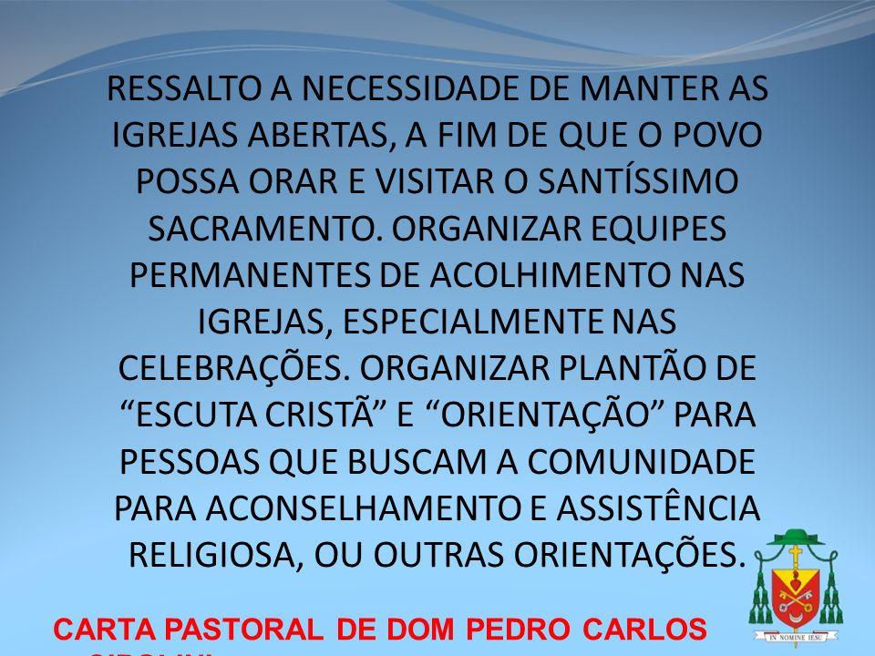 RESSALTO A NECESSIDADE DE MANTER AS IGREJAS ABERTAS, A FIM DE QUE O POVO POSSA ORAR E VISITAR O SANTÍSSIMO SACRAMENTO. ORGANIZAR EQUIPES PERMANENTES DE ACOLHIMENTO NAS IGREJAS, ESPECIALMENTE NAS CELEBRAÇÕES. ORGANIZAR PLANTÃO DE ESCUTA CRISTÃ E ORIENTAÇÃO PARA PESSOAS QUE BUSCAM A COMUNIDADE PARA ACONSELHAMENTO E ASSISTÊNCIA RELIGIOSA, OU OUTRAS ORIENTAÇÕES.