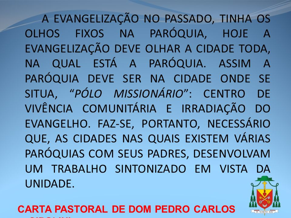 A EVANGELIZAÇÃO NO PASSADO, TINHA OS OLHOS FIXOS NA PARÓQUIA, HOJE A EVANGELIZAÇÃO DEVE OLHAR A CIDADE TODA, NA QUAL ESTÁ A PARÓQUIA. ASSIM A PARÓQUIA DEVE SER NA CIDADE ONDE SE SITUA, PÓLO MISSIONÁRIO : CENTRO DE VIVÊNCIA COMUNITÁRIA E IRRADIAÇÃO DO EVANGELHO. FAZ-SE, PORTANTO, NECESSÁRIO QUE, AS CIDADES NAS QUAIS EXISTEM VÁRIAS PARÓQUIAS COM SEUS PADRES, DESENVOLVAM UM TRABALHO SINTONIZADO EM VISTA DA UNIDADE.