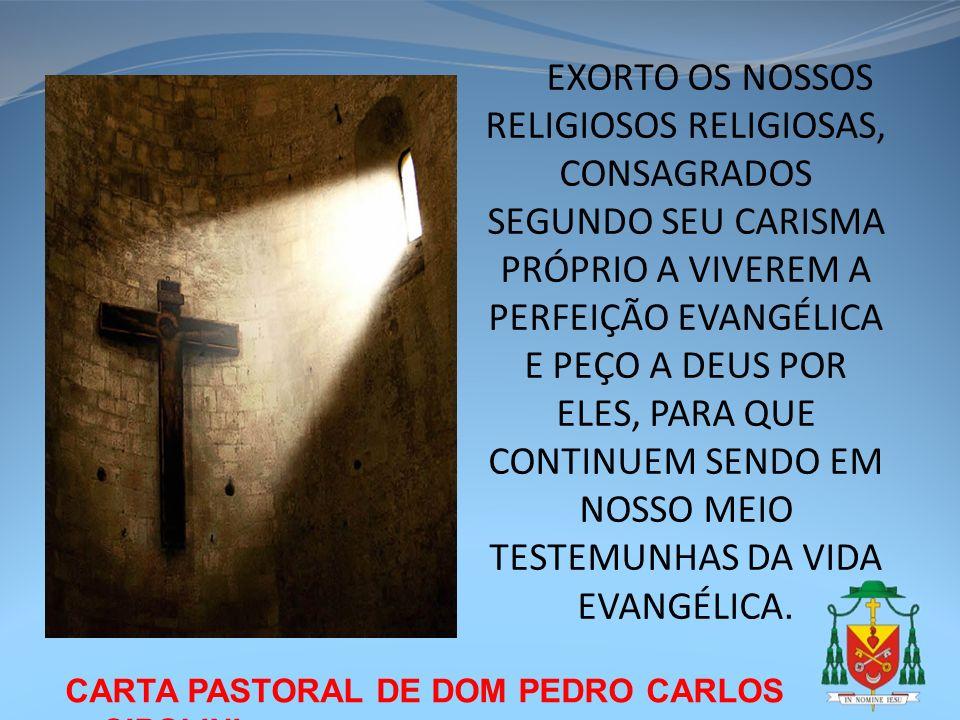 EXORTO OS NOSSOS RELIGIOSOS RELIGIOSAS, CONSAGRADOS SEGUNDO SEU CARISMA PRÓPRIO A VIVEREM A PERFEIÇÃO EVANGÉLICA E PEÇO A DEUS POR ELES, PARA QUE CONTINUEM SENDO EM NOSSO MEIO TESTEMUNHAS DA VIDA EVANGÉLICA.