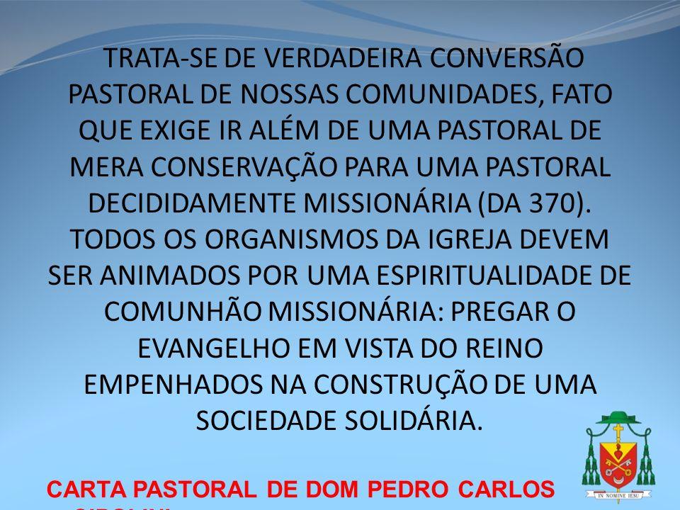 TRATA-SE DE VERDADEIRA CONVERSÃO PASTORAL DE NOSSAS COMUNIDADES, FATO QUE EXIGE IR ALÉM DE UMA PASTORAL DE MERA CONSERVAÇÃO PARA UMA PASTORAL DECIDIDAMENTE MISSIONÁRIA (DA 370). TODOS OS ORGANISMOS DA IGREJA DEVEM SER ANIMADOS POR UMA ESPIRITUALIDADE DE COMUNHÃO MISSIONÁRIA: PREGAR O EVANGELHO EM VISTA DO REINO EMPENHADOS NA CONSTRUÇÃO DE UMA SOCIEDADE SOLIDÁRIA.