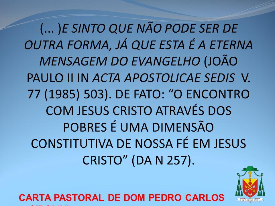 (... )E SINTO QUE NÃO PODE SER DE OUTRA FORMA, JÁ QUE ESTA É A ETERNA MENSAGEM DO EVANGELHO (JOÃO PAULO II IN ACTA APOSTOLICAE SEDIS V. 77 (1985) 503). DE FATO: O ENCONTRO COM JESUS CRISTO ATRAVÉS DOS POBRES É UMA DIMENSÃO CONSTITUTIVA DE NOSSA FÉ EM JESUS CRISTO (DA N 257).