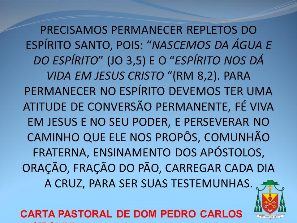 PRECISAMOS PERMANECER REPLETOS DO ESPÍRITO SANTO, POIS: NASCEMOS DA ÁGUA E DO ESPÍRITO (JO 3,5) E O ESPÍRITO NOS DÁ VIDA EM JESUS CRISTO (RM 8,2). PARA PERMANECER NO ESPÍRITO DEVEMOS TER UMA ATITUDE DE CONVERSÃO PERMANENTE, FÉ VIVA EM JESUS E NO SEU PODER, E PERSEVERAR NO CAMINHO QUE ELE NOS PROPÔS, COMUNHÃO FRATERNA, ENSINAMENTO DOS APÓSTOLOS, ORAÇÃO, FRAÇÃO DO PÃO, CARREGAR CADA DIA A CRUZ, PARA SER SUAS TESTEMUNHAS.