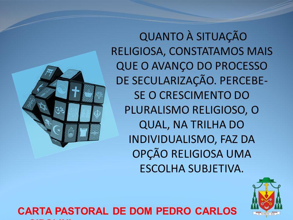 QUANTO À SITUAÇÃO RELIGIOSA, CONSTATAMOS MAIS QUE O AVANÇO DO PROCESSO DE SECULARIZAÇÃO. PERCEBE-SE O CRESCIMENTO DO PLURALISMO RELIGIOSO, O QUAL, NA TRILHA DO INDIVIDUALISMO, FAZ DA OPÇÃO RELIGIOSA UMA ESCOLHA SUBJETIVA.