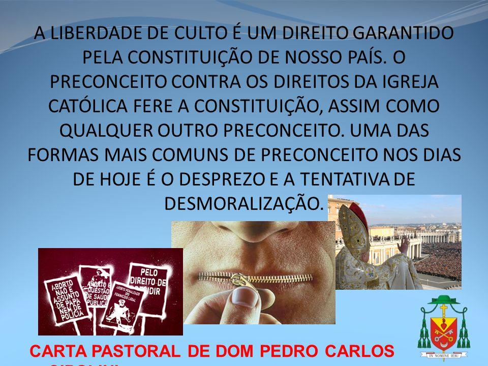 A LIBERDADE DE CULTO É UM DIREITO GARANTIDO PELA CONSTITUIÇÃO DE NOSSO PAÍS. O PRECONCEITO CONTRA OS DIREITOS DA IGREJA CATÓLICA FERE A CONSTITUIÇÃO, ASSIM COMO QUALQUER OUTRO PRECONCEITO. UMA DAS FORMAS MAIS COMUNS DE PRECONCEITO NOS DIAS DE HOJE É O DESPREZO E A TENTATIVA DE DESMORALIZAÇÃO.