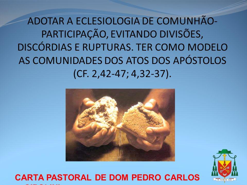 ADOTAR A ECLESIOLOGIA DE COMUNHÃO-PARTICIPAÇÃO, EVITANDO DIVISÕES, DISCÓRDIAS E RUPTURAS. TER COMO MODELO AS COMUNIDADES DOS ATOS DOS APÓSTOLOS (CF. 2,42-47; 4,32-37).