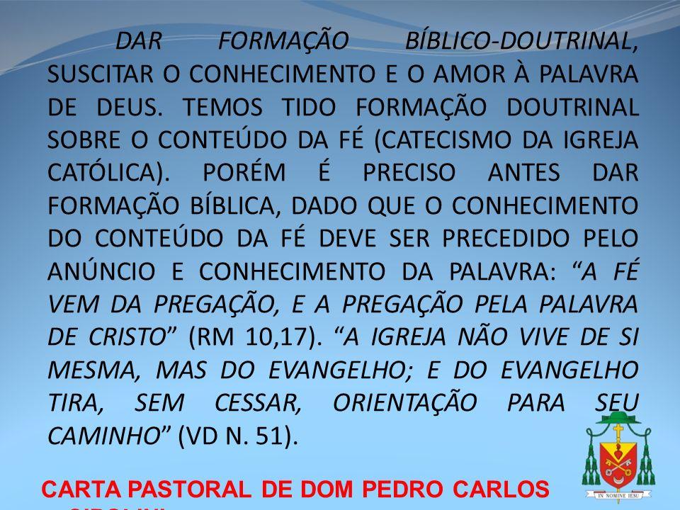 DAR FORMAÇÃO BÍBLICO-DOUTRINAL, SUSCITAR O CONHECIMENTO E O AMOR À PALAVRA DE DEUS. TEMOS TIDO FORMAÇÃO DOUTRINAL SOBRE O CONTEÚDO DA FÉ (CATECISMO DA IGREJA CATÓLICA). PORÉM É PRECISO ANTES DAR FORMAÇÃO BÍBLICA, DADO QUE O CONHECIMENTO DO CONTEÚDO DA FÉ DEVE SER PRECEDIDO PELO ANÚNCIO E CONHECIMENTO DA PALAVRA: A FÉ VEM DA PREGAÇÃO, E A PREGAÇÃO PELA PALAVRA DE CRISTO (RM 10,17). A IGREJA NÃO VIVE DE SI MESMA, MAS DO EVANGELHO; E DO EVANGELHO TIRA, SEM CESSAR, ORIENTAÇÃO PARA SEU CAMINHO (VD N. 51).