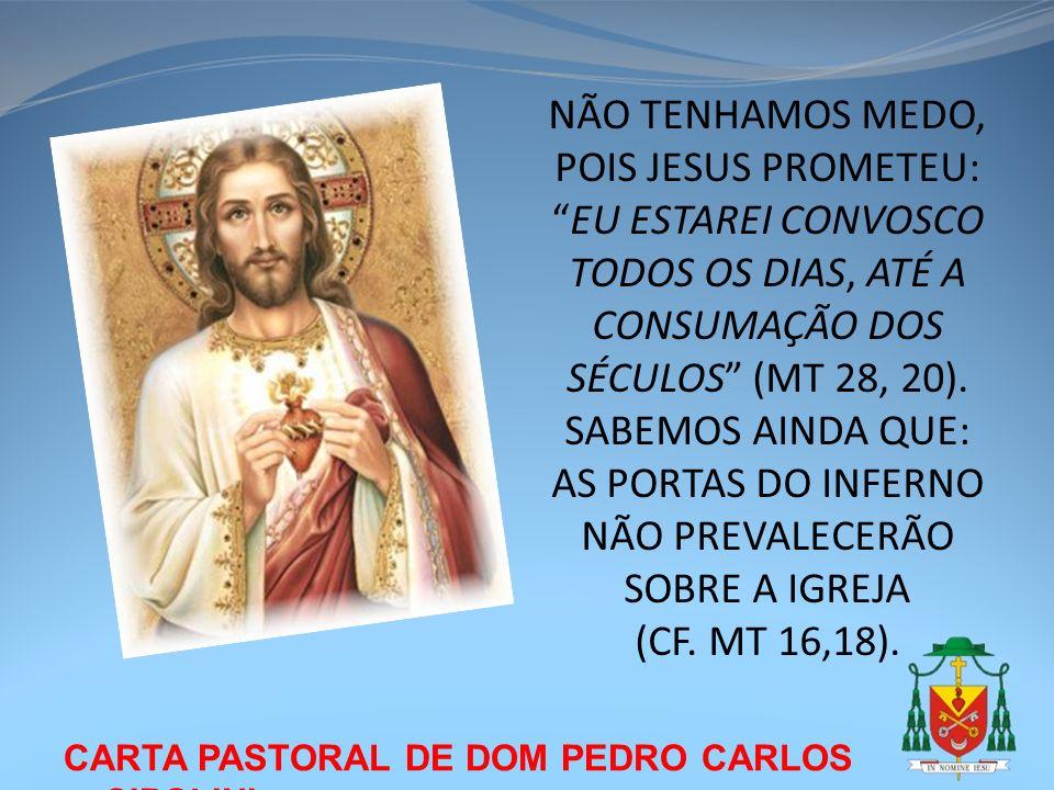 NÃO TENHAMOS MEDO, POIS JESUS PROMETEU: EU ESTAREI CONVOSCO TODOS OS DIAS, ATÉ A CONSUMAÇÃO DOS SÉCULOS (MT 28, 20). SABEMOS AINDA QUE: AS PORTAS DO INFERNO NÃO PREVALECERÃO SOBRE A IGREJA