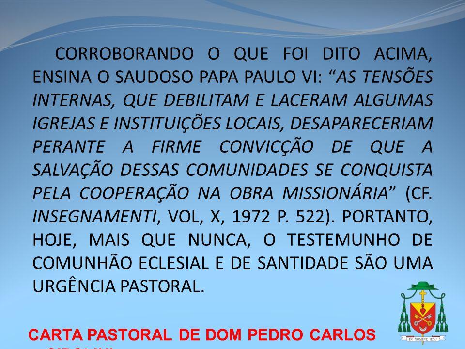 CORROBORANDO O QUE FOI DITO ACIMA, ENSINA O SAUDOSO PAPA PAULO VI: AS TENSÕES INTERNAS, QUE DEBILITAM E LACERAM ALGUMAS IGREJAS E INSTITUIÇÕES LOCAIS, DESAPARECERIAM PERANTE A FIRME CONVICÇÃO DE QUE A SALVAÇÃO DESSAS COMUNIDADES SE CONQUISTA PELA COOPERAÇÃO NA OBRA MISSIONÁRIA (CF. INSEGNAMENTI, VOL, X, 1972 P. 522). PORTANTO, HOJE, MAIS QUE NUNCA, O TESTEMUNHO DE COMUNHÃO ECLESIAL E DE SANTIDADE SÃO UMA URGÊNCIA PASTORAL.
