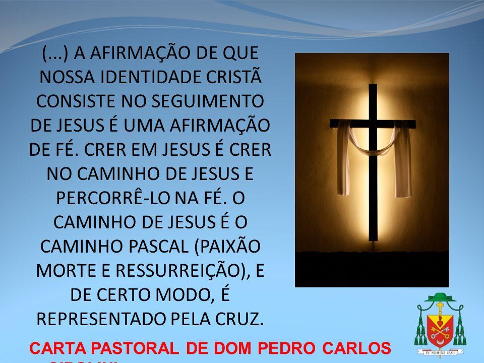 (...) A AFIRMAÇÃO DE QUE NOSSA IDENTIDADE CRISTÃ CONSISTE NO SEGUIMENTO DE JESUS É UMA AFIRMAÇÃO DE FÉ. CRER EM JESUS É CRER NO CAMINHO DE JESUS E PERCORRÊ-LO NA FÉ. O CAMINHO DE JESUS É O CAMINHO PASCAL (PAIXÃO MORTE E RESSURREIÇÃO), E DE CERTO MODO, É REPRESENTADO PELA CRUZ.