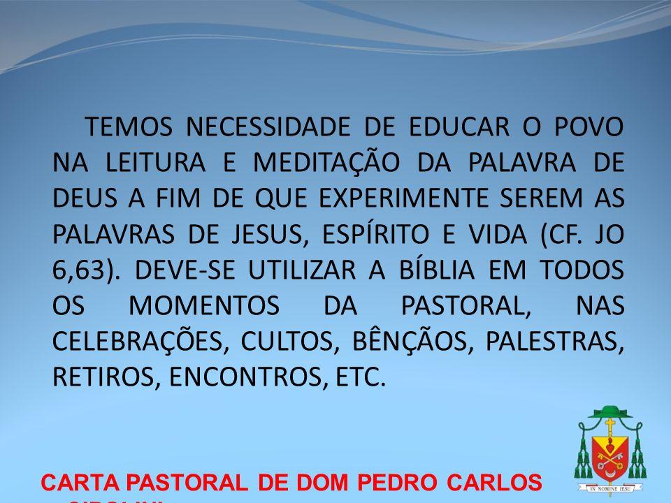 TEMOS NECESSIDADE DE EDUCAR O POVO NA LEITURA E MEDITAÇÃO DA PALAVRA DE DEUS A FIM DE QUE EXPERIMENTE SEREM AS PALAVRAS DE JESUS, ESPÍRITO E VIDA (CF. JO 6,63). DEVE-SE UTILIZAR A BÍBLIA EM TODOS OS MOMENTOS DA PASTORAL, NAS CELEBRAÇÕES, CULTOS, BÊNÇÃOS, PALESTRAS, RETIROS, ENCONTROS, ETC.