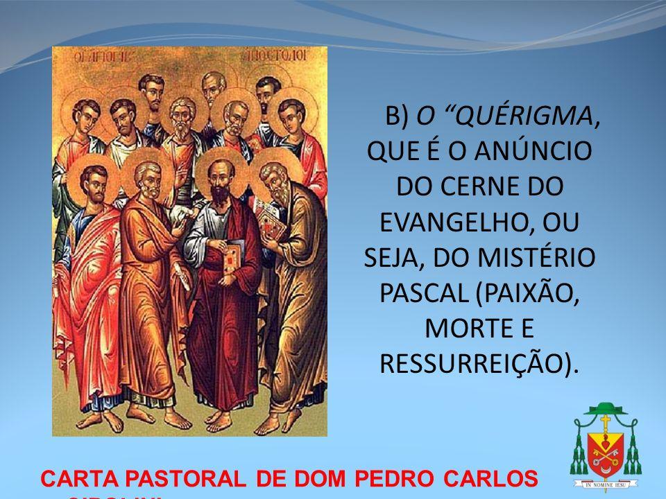 B) O QUÉRIGMA, QUE É O ANÚNCIO DO CERNE DO EVANGELHO, OU SEJA, DO MISTÉRIO PASCAL (PAIXÃO, MORTE E RESSURREIÇÃO).