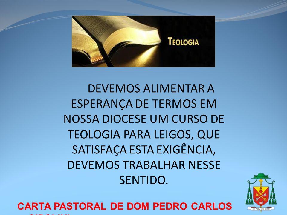DEVEMOS ALIMENTAR A ESPERANÇA DE TERMOS EM NOSSA DIOCESE UM CURSO DE TEOLOGIA PARA LEIGOS, QUE SATISFAÇA ESTA EXIGÊNCIA, DEVEMOS TRABALHAR NESSE SENTIDO.