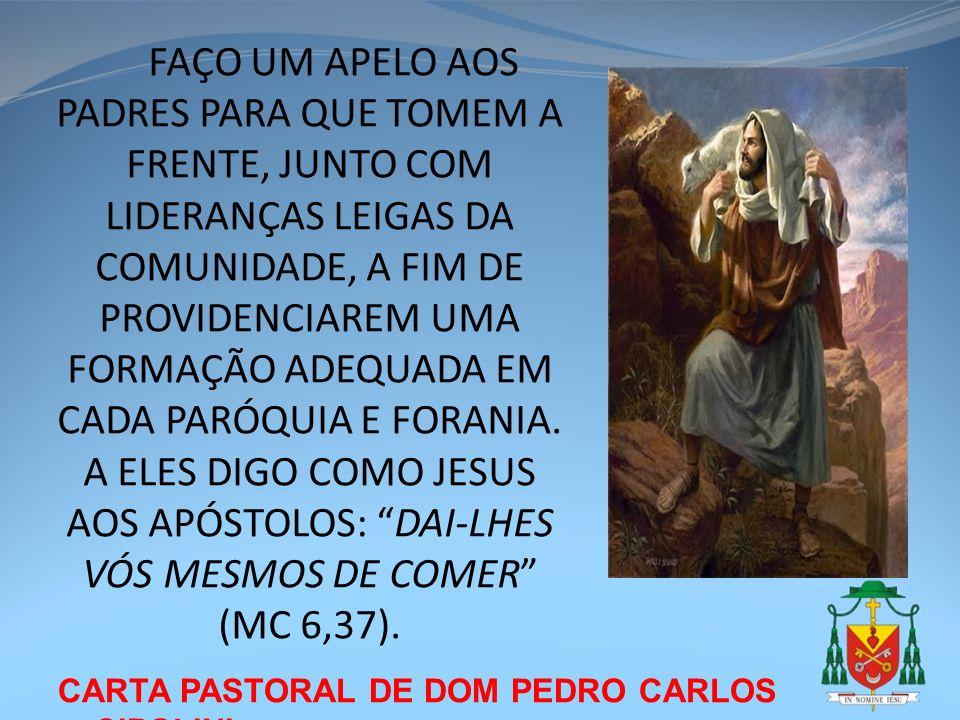 FAÇO UM APELO AOS PADRES PARA QUE TOMEM A FRENTE, JUNTO COM LIDERANÇAS LEIGAS DA COMUNIDADE, A FIM DE PROVIDENCIAREM UMA FORMAÇÃO ADEQUADA EM CADA PARÓQUIA E FORANIA. A ELES DIGO COMO JESUS AOS APÓSTOLOS: DAI-LHES VÓS MESMOS DE COMER (MC 6,37).