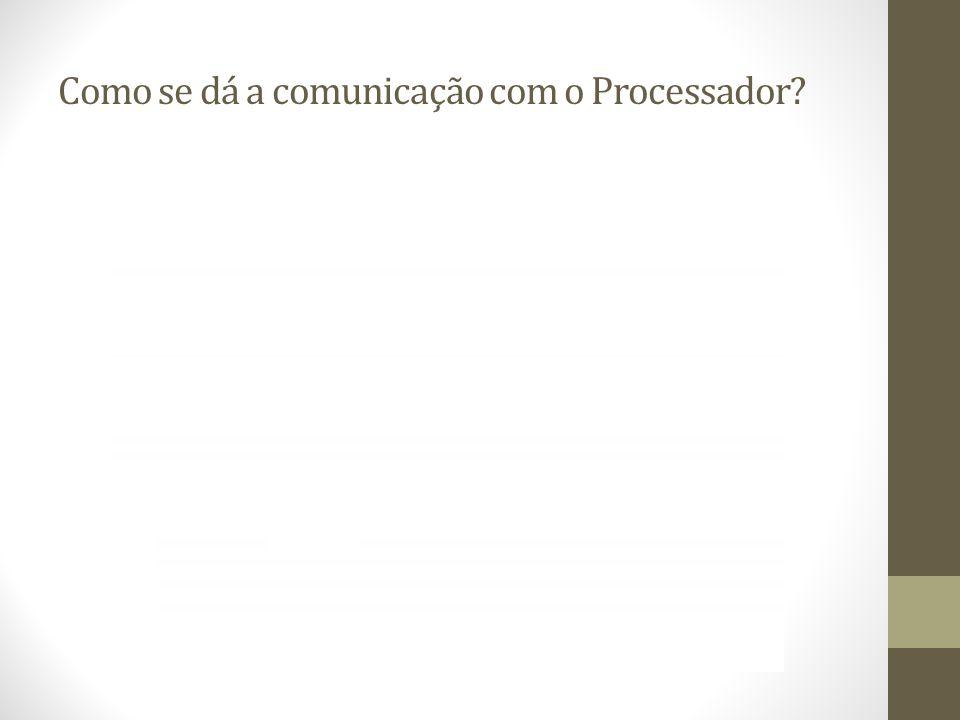 Como se dá a comunicação com o Processador