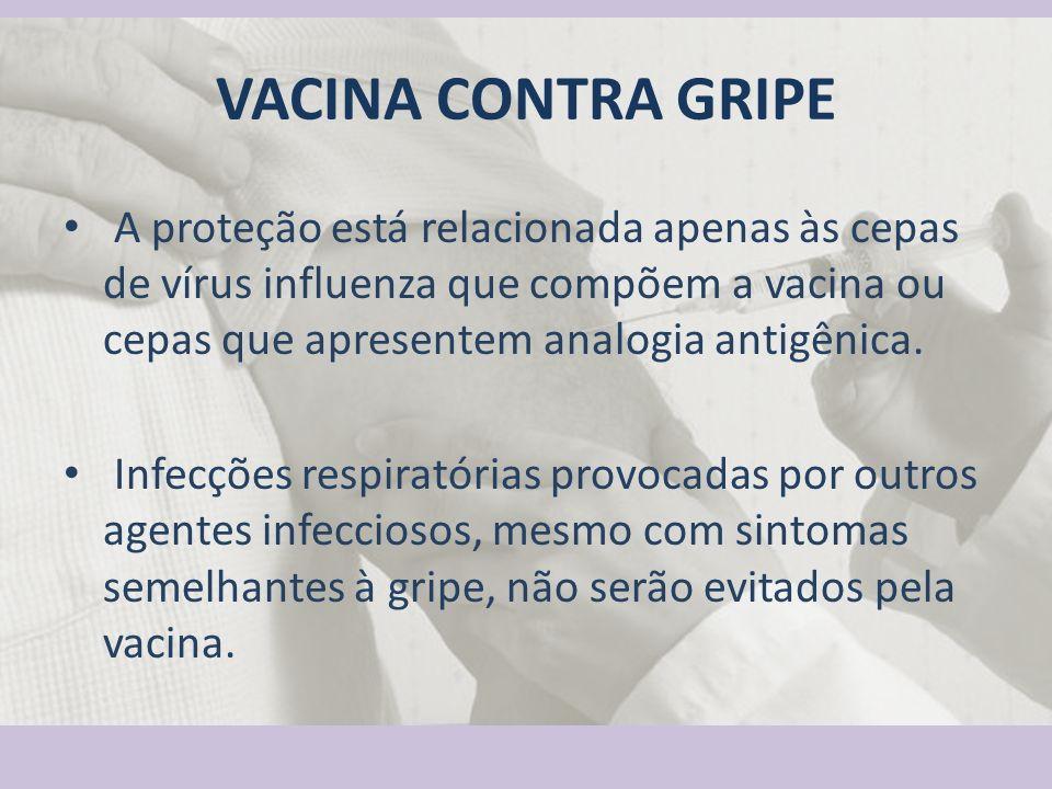 VACINA CONTRA GRIPE A proteção está relacionada apenas às cepas de vírus influenza que compõem a vacina ou cepas que apresentem analogia antigênica.