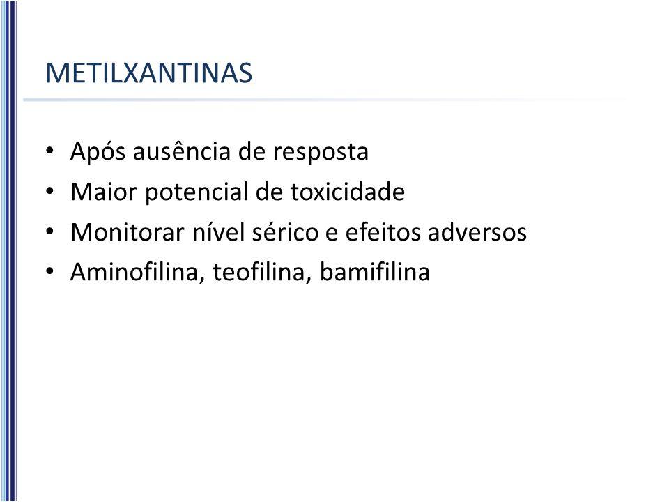METILXANTINAS Após ausência de resposta Maior potencial de toxicidade