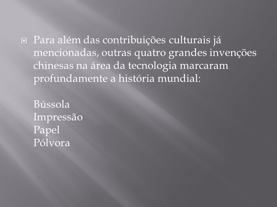 Para além das contribuições culturais já mencionadas, outras quatro grandes invenções chinesas na área da tecnologia marcaram profundamente a história mundial: Bússola Impressão Papel Pólvora