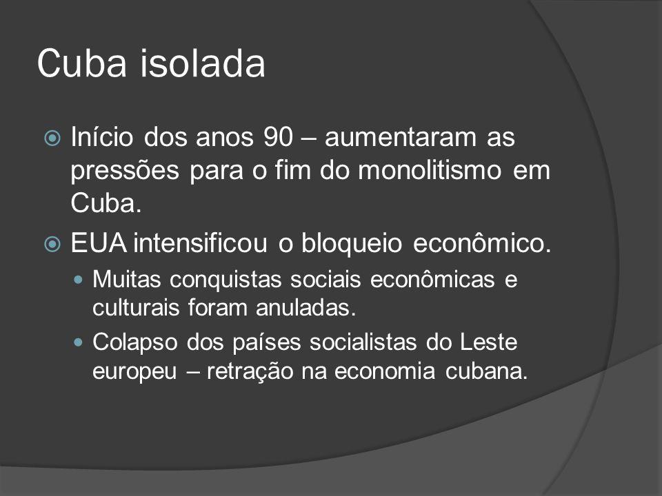 Cuba isolada Início dos anos 90 – aumentaram as pressões para o fim do monolitismo em Cuba. EUA intensificou o bloqueio econômico.