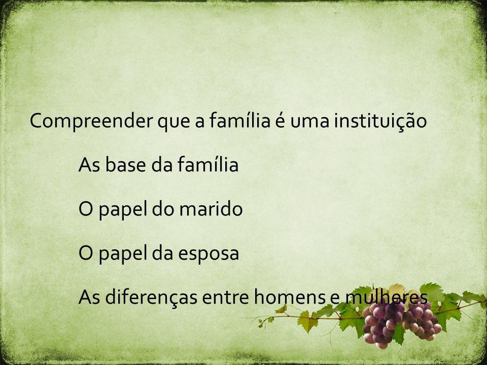 Compreender que a família é uma instituição As base da família O papel do marido O papel da esposa As diferenças entre homens e mulheres