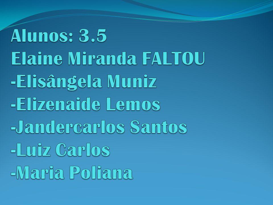 Alunos: 3.5 Elaine Miranda FALTOU -Elisângela Muniz -Elizenaide Lemos -Jandercarlos Santos -Luiz Carlos -Maria Poliana