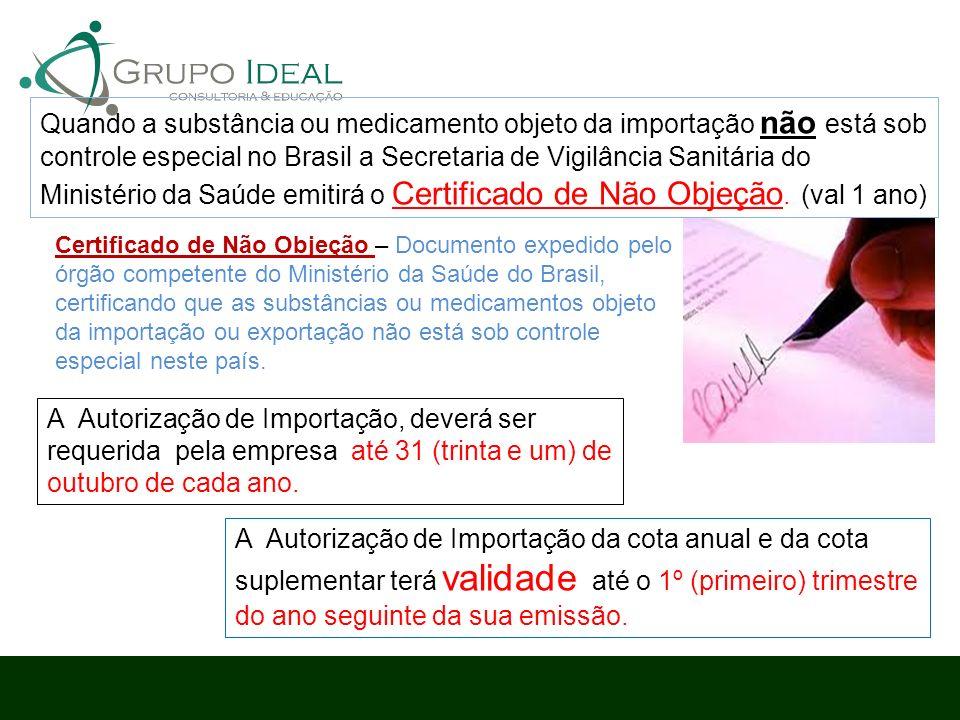 Quando a substância ou medicamento objeto da importação não está sob controle especial no Brasil a Secretaria de Vigilância Sanitária do Ministério da Saúde emitirá o Certificado de Não Objeção. (val 1 ano)