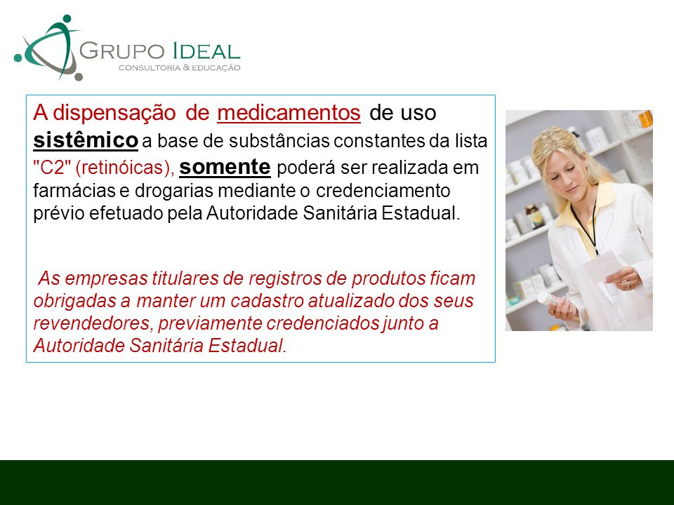 A dispensação de medicamentos de uso sistêmico a base de substâncias constantes da lista C2 (retinóicas), somente poderá ser realizada em farmácias e drogarias mediante o credenciamento prévio efetuado pela Autoridade Sanitária Estadual.
