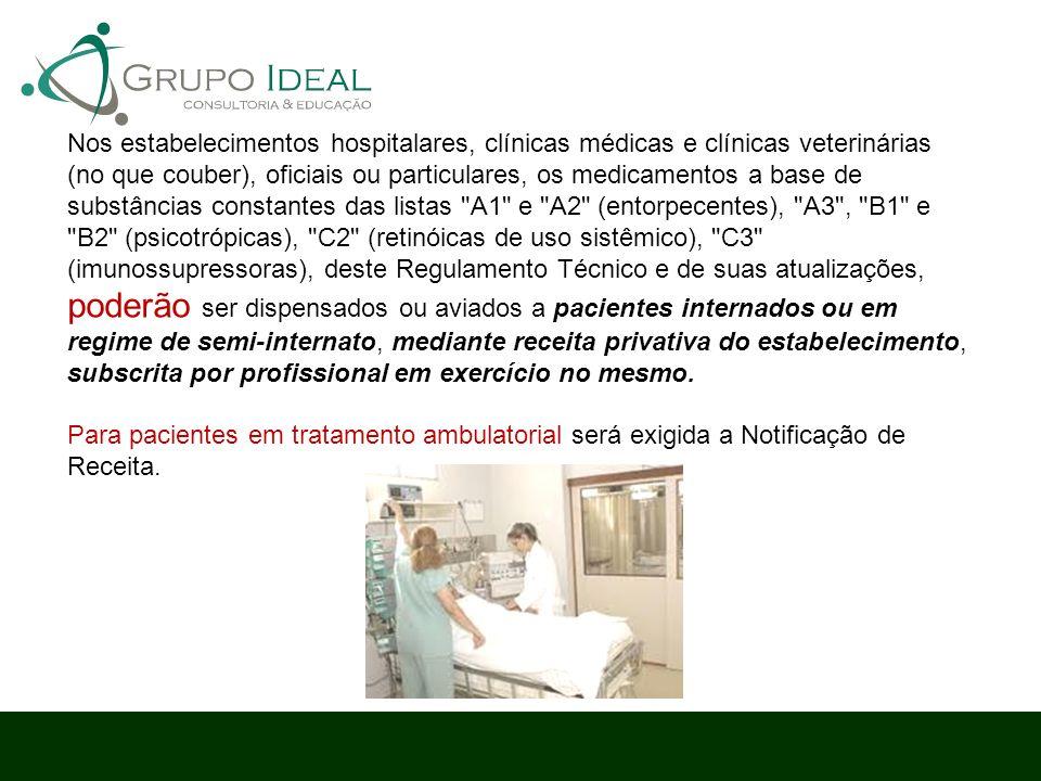 Nos estabelecimentos hospitalares, clínicas médicas e clínicas veterinárias (no que couber), oficiais ou particulares, os medicamentos a base de substâncias constantes das listas A1 e A2 (entorpecentes), A3 , B1 e B2 (psicotrópicas), C2 (retinóicas de uso sistêmico), C3 (imunossupressoras), deste Regulamento Técnico e de suas atualizações, poderão ser dispensados ou aviados a pacientes internados ou em regime de semi-internato, mediante receita privativa do estabelecimento, subscrita por profissional em exercício no mesmo.