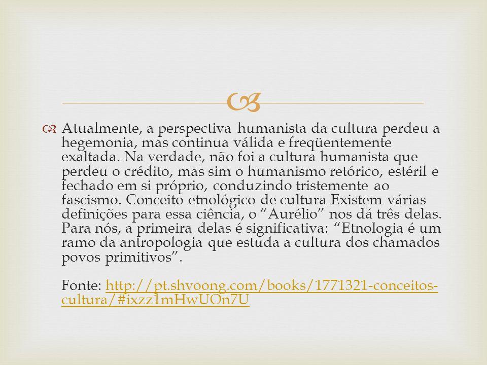 Atualmente, a perspectiva humanista da cultura perdeu a hegemonia, mas continua válida e freqüentemente exaltada.