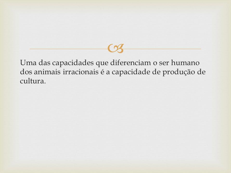Uma das capacidades que diferenciam o ser humano dos animais irracionais é a capacidade de produção de cultura.