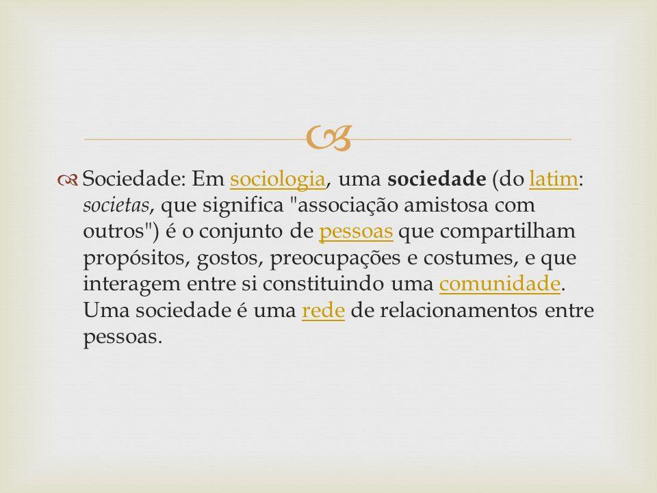 Sociedade: Em sociologia, uma sociedade (do latim: societas, que significa associação amistosa com outros ) é o conjunto de pessoas que compartilham propósitos, gostos, preocupações e costumes, e que interagem entre si constituindo uma comunidade.