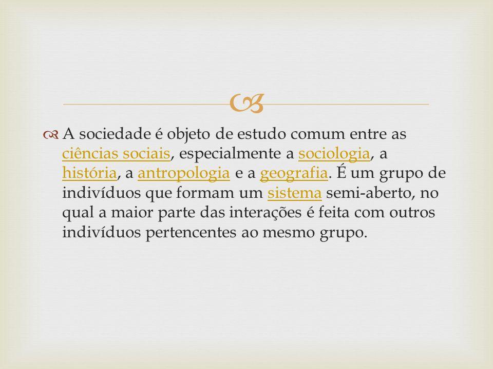A sociedade é objeto de estudo comum entre as ciências sociais, especialmente a sociologia, a história, a antropologia e a geografia.