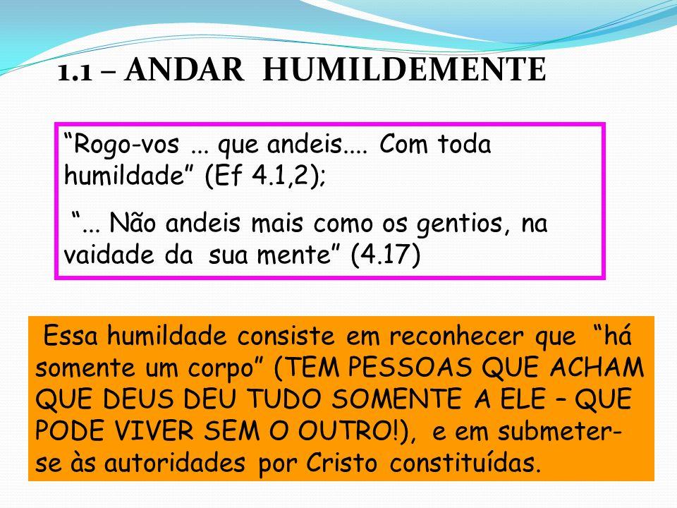1.1 – ANDAR HUMILDEMENTE Rogo-vos ... que andeis.... Com toda humildade (Ef 4.1,2);