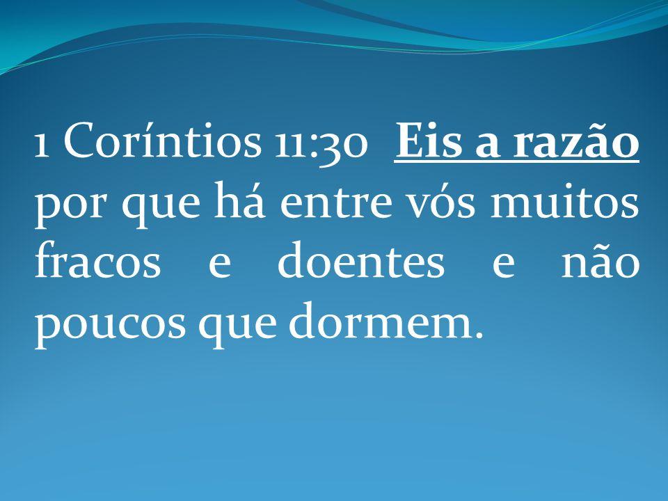 1 Coríntios 11:30 Eis a razão por que há entre vós muitos fracos e doentes e não poucos que dormem.
