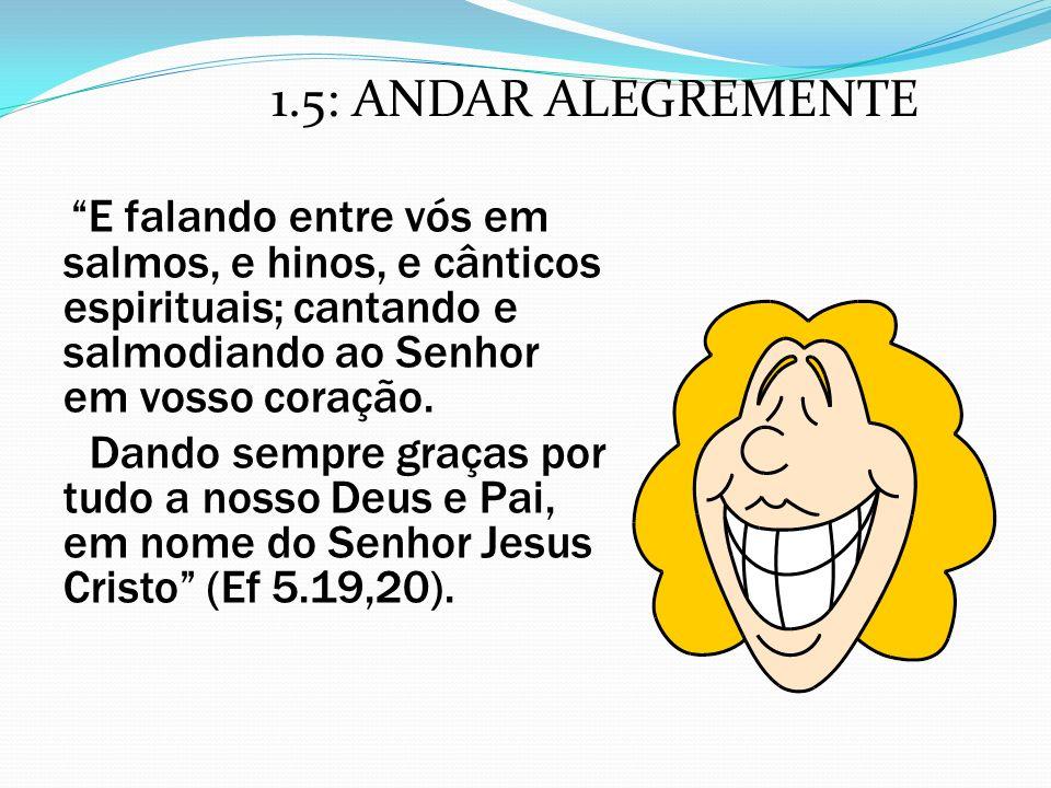 1.5: ANDAR ALEGREMENTE E falando entre vós em salmos, e hinos, e cânticos espirituais; cantando e salmodiando ao Senhor em vosso coração.