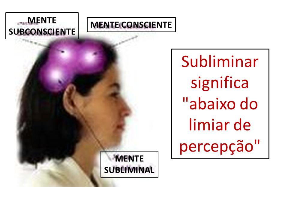 Subliminar significa abaixo do limiar de percepção
