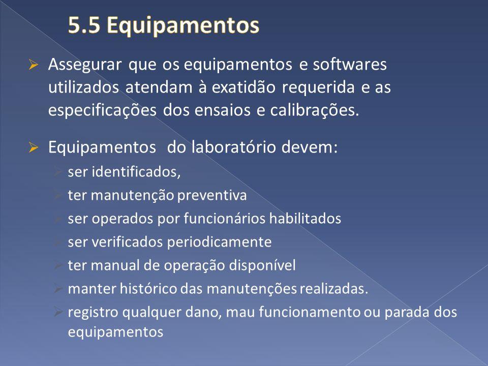 5.5 Equipamentos Assegurar que os equipamentos e softwares utilizados atendam à exatidão requerida e as especificações dos ensaios e calibrações.