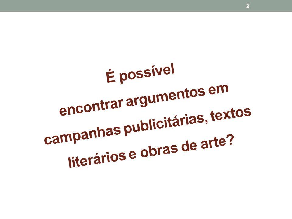 É possível encontrar argumentos em campanhas publicitárias, textos literários e obras de arte